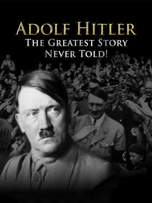 Adolf Hitler : The Greatest Story Never Told